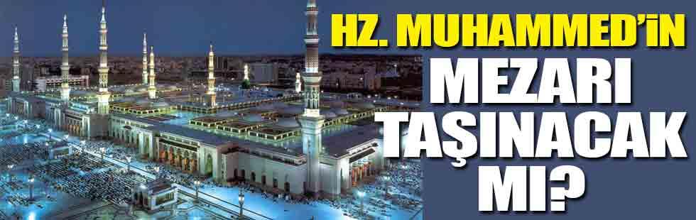 Hz. Muhammedin mezarı taşınacak mı?