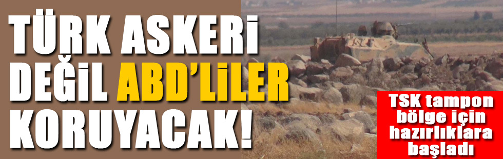 Türk askeri değil ABDliler koruyacak!
