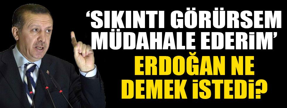 Erdoğan: Sıkıntı görürsem müdahale ederim